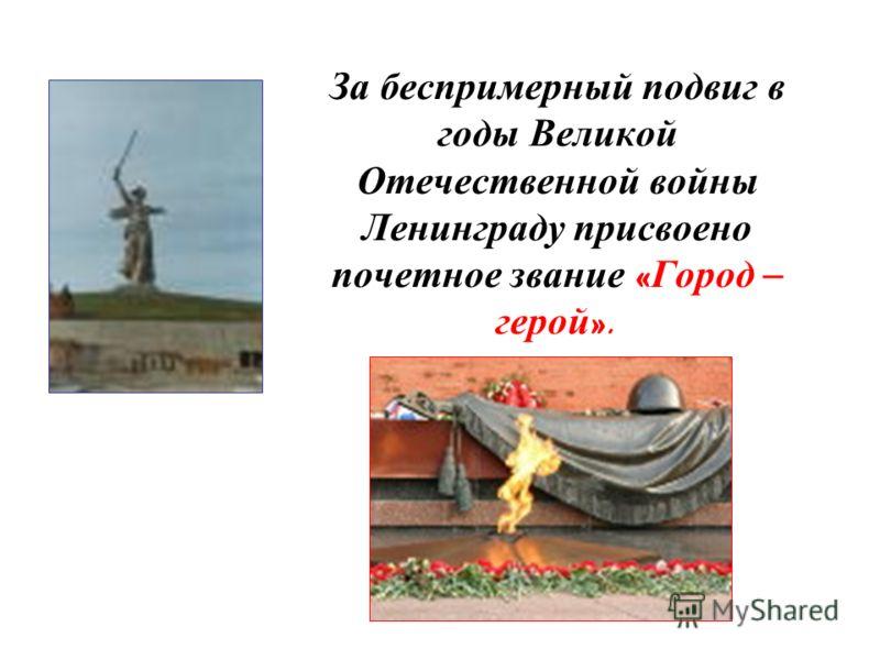 За беспримерный подвиг в годы Великой Отечественной войны Ленинграду присвоено почетное звание « Город – герой ».