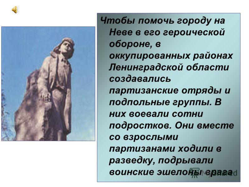 Чтобы помочь городу на Неве в его героической обороне, в оккупированных районах Ленинградской области создавались партизанские отряды и подпольные группы. В них воевали сотни подростков. Они вместе со взрослыми партизанами ходили в разведку, подрывал