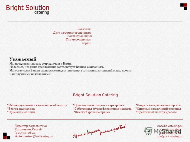 Заказчик: Дата и время мероприятия: Контактное лицо: Тип мероприятия: Адрес: www.bs-catering.ru +7(495)979-06-44 +7(495)960-50-61 info@bs-catering.ru Директор по развитию: Котоменков Сергей (901)519-06-44 skotomenkov@bs-catering.ru Уважаемый Мы предл
