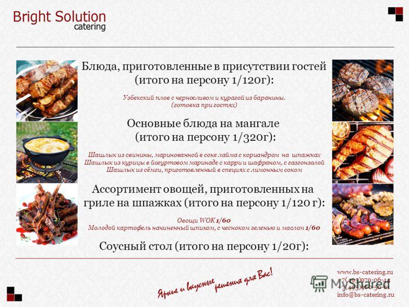 www.bs-catering.ru +7(495)979-06-44 +7(495)960-50-61 info@bs-catering.ru Блюда, приготовленные в присутствии гостей (итого на персону 1/120г): Узбекский плов с черносливом и курагой из баранины. (готовка при гостях) Основные блюда на мангале (итого н