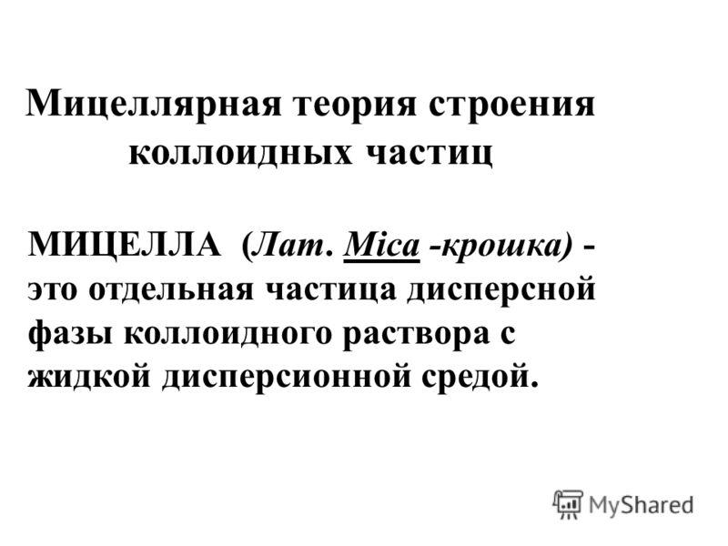 МИЦЕЛЛА (Лат. Mica -крошка) - это отдельная частица дисперсной фазы коллоидного раствора с жидкой дисперсионной средой. Мицеллярная теория строения коллоидных частиц