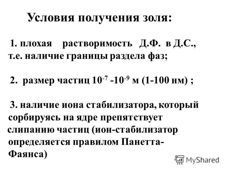 Условия получения золя: 1. плохая растворимость Д.Ф. в Д.С., т.е. наличие границы раздела фаз; 2. размер частиц 10 -7 -10 -9 м (1-100 нм) ; 3. наличие иона стабилизатора, который сорбируясь на ядре прeпятствует слипанию частиц (ион-стабилизатор опред