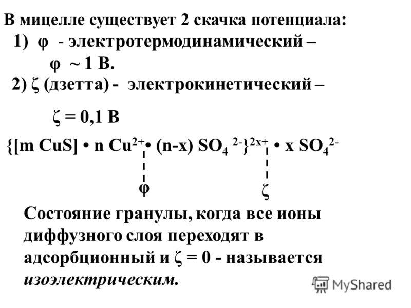 В мицелле существует 2 скачка потенциала : 1) φ - электротермодинамический – φ ~ 1 В. 2) ζ (дзетта) - электрокинетический – ζ = 0,1 В Состояние гранулы, когда все ионы диффузного слоя переходят в адсорбционный и ζ = 0 - называется изоэлектрическим. {