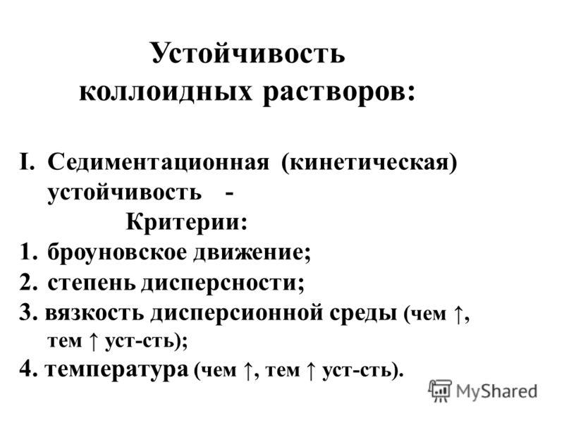 Устойчивость коллоидных растворов: I.Седиментационная (кинетическая) устойчивость - Критерии: 1.броуновское движение; 2.степень дисперсности; 3. вязкость дисперсионной среды (чем, тем уст-сть); 4. температура (чем, тем уст-сть).