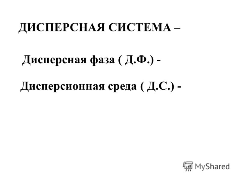 ДИСПЕРСНАЯ СИСТЕМА – Дисперсная фаза ( Д.Ф.) - Дисперсионная среда ( Д.С.) -