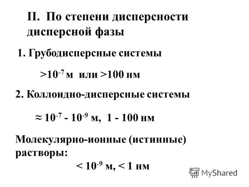 II. По степени дисперсности дисперсной фазы 1. Грубодисперсные системы >10 -7 м или >100 нм 2. Коллоидно-дисперсные системы 10 -7 - 10 -9 м, 1 - 100 нм Молекулярно-ионные (истинные) растворы: < 10 -9 м, < 1 нм