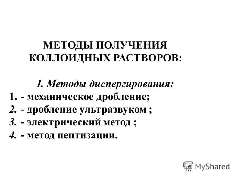 МЕТОДЫ ПОЛУЧЕНИЯ КОЛЛОИДНЫХ РАСТВОРОВ: I. Методы диспергирования: 1. - механическое дробление; 2. - дробление ультразвуком ; 3. - электрический метод ; 4. - метод пептизации.