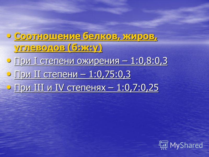 Соотношение белков, жиров, углеводов (б:ж:у) Соотношение белков, жиров, углеводов (б:ж:у) При І степени ожирения – 1:0,8:0,3 При І степени ожирения – 1:0,8:0,3 При ІІ степени – 1:0,75:0,3 При ІІ степени – 1:0,75:0,3 При ІІІ и ІV степенях – 1:0,7:0,25