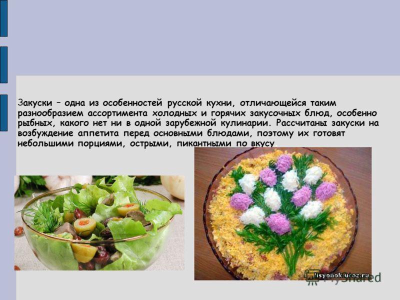 Закуски – одна из особенностей русской кухни, отличающейся таким разнообразием ассортимента холодных и горячих закусочных блюд, особенно рыбных, какого нет ни в одной зарубежной кулинарии. Рассчитаны закуски на возбуждение аппетита перед основными бл