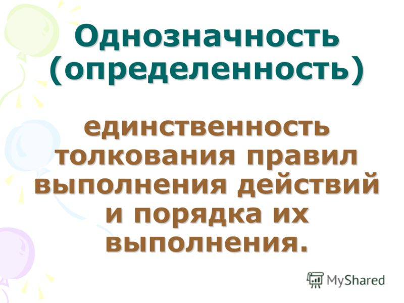 Однозначность (определенность) единственность толкования правил выполнения действий и порядка их выполнения.