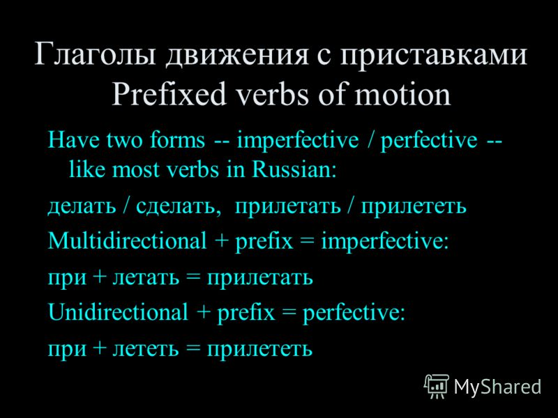 Глаголы движения с приставками Prefixed verbs of motion Have two forms -- imperfective / perfective -- like most verbs in Russian: делать / сделать, прилетать / прилететь Multidirectional + prefix = imperfective: при + летать = прилетать Unidirection
