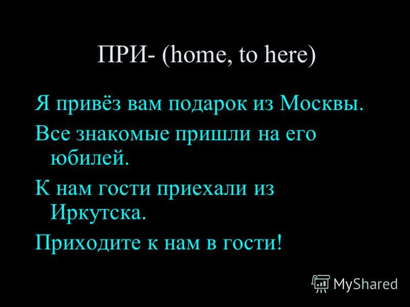 ПРИ- (home, to here) Я привёз вам подарок из Москвы. Все знакомые пришли на его юбилей. К нам гости приехали из Иркутска. Приходите к нам в гости!