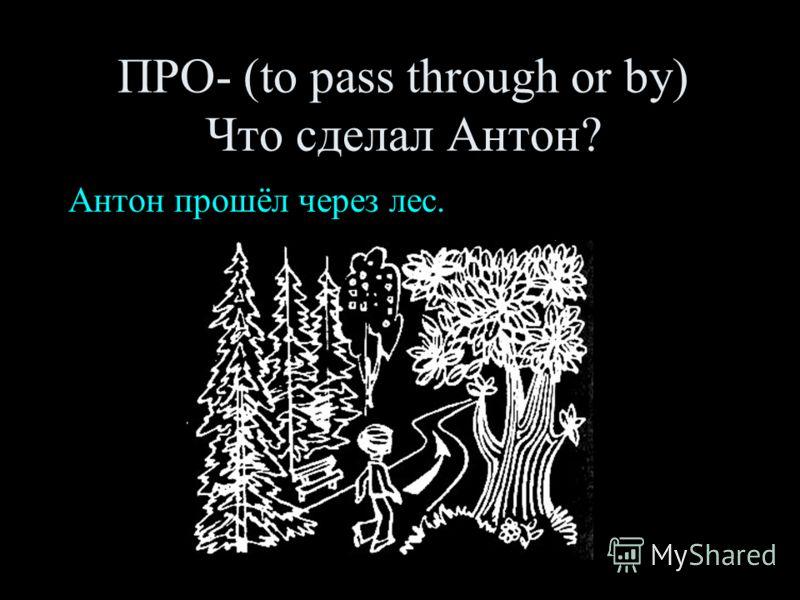 ПРО- (to pass through or by) Что сделал Антон? Антон прошёл через лес.