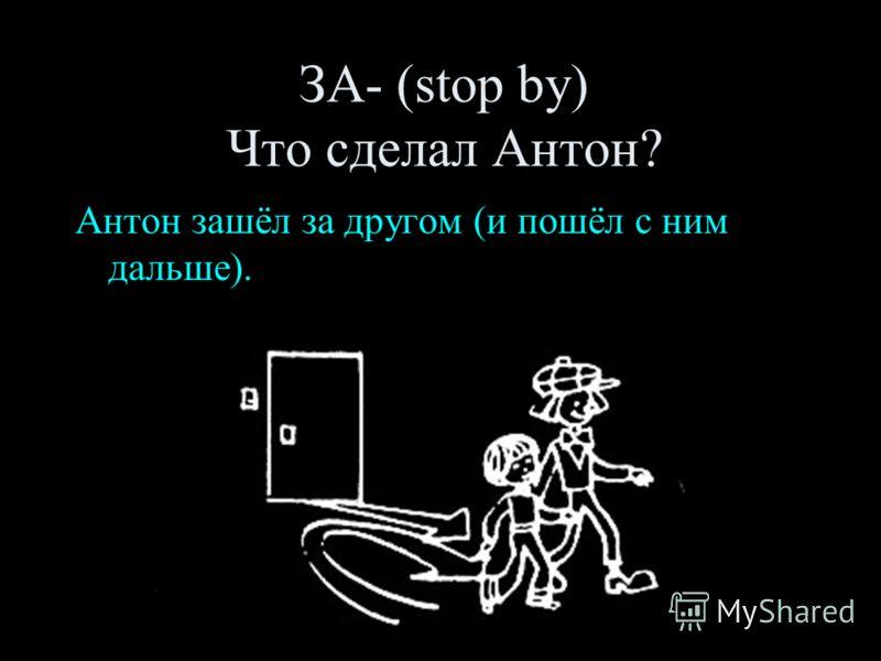 ЗА- (stop by) Что сделал Антон? Антон зашёл за другом (и пошёл с ним дальше).