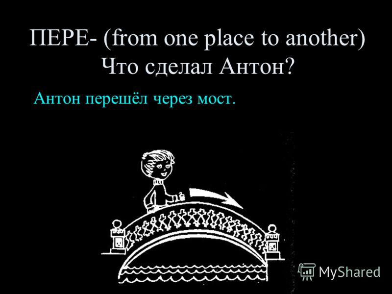 ПЕРЕ- (from one place to another) Что сделал Антон? Антон перешёл через мост.