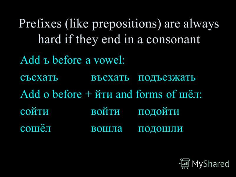 Prefixes (like prepositions) are always hard if they end in a consonant Add ъ before a vowel: съехать въехатьподъезжать Add о before + йти and forms of шёл: сойтивойтиподойти cошёлвошлаподошли