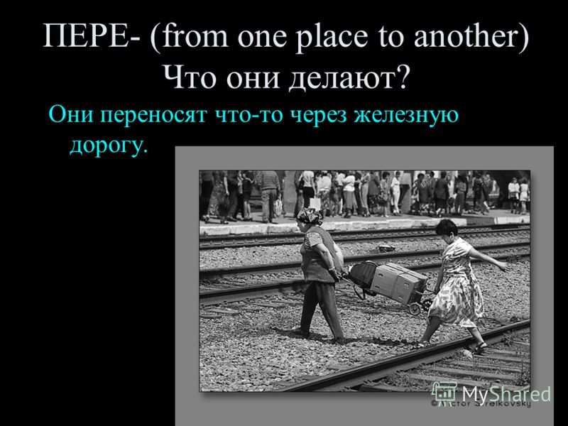 ПЕРЕ- (from one place to another) Что они делают? Они переносят что-то через железную дорогу.