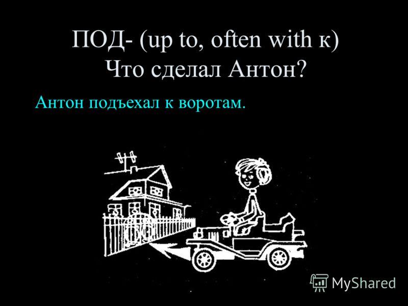 ПОД- (up to, often with к) Что сделал Антон? Антон подъехал к воротам.
