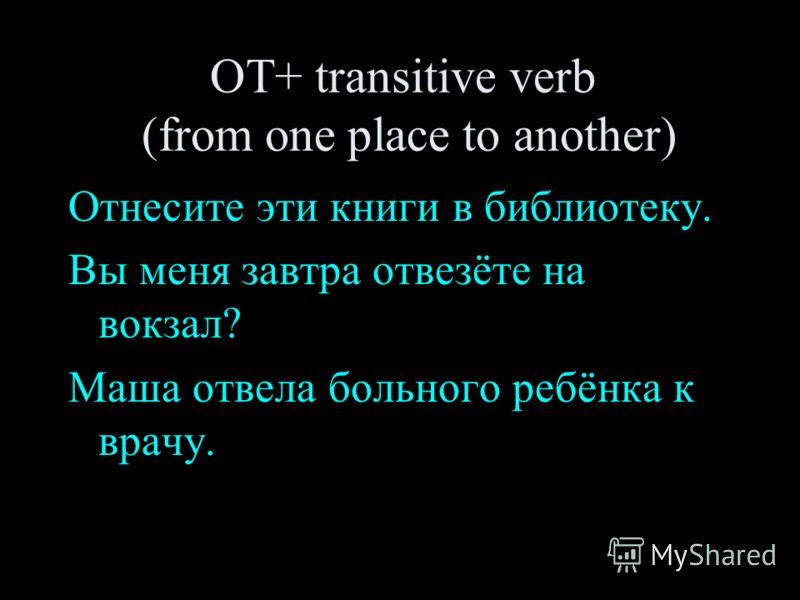 ОТ+ transitive verb (from one place to another) Отнесите эти книги в библиотеку. Вы меня завтра отвезёте на вокзал? Маша отвела больного ребёнка к врачу.