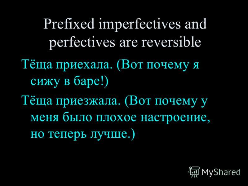 Prefixed imperfectives and perfectives are reversible Тёща приехала. (Вот почему я сижу в баре!) Тёща приезжала. (Вот почему у меня было плохое настроение, но теперь лучше.)