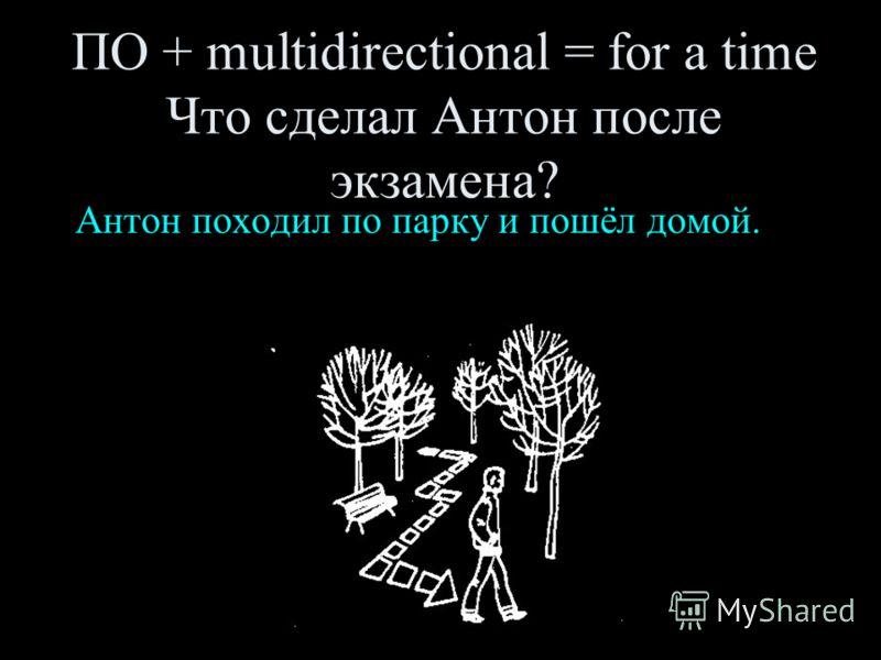 ПО + multidirectional = for a time Что сделал Антон после экзамена? Антон походил по парку и пошёл домой.