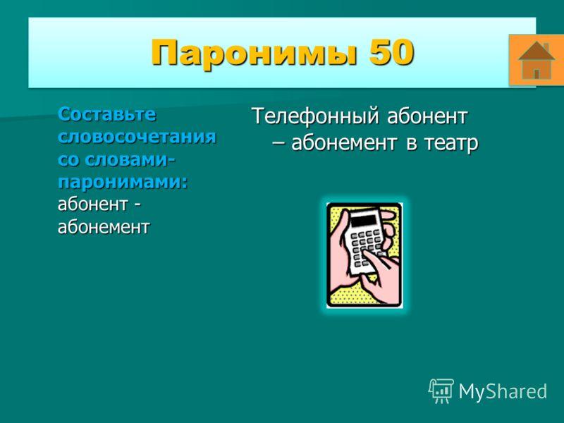 Паронимы 50 Составьте словосочетания со словами- паронимами: абонент - абонемент Телефонный абонент – абонемент в театр