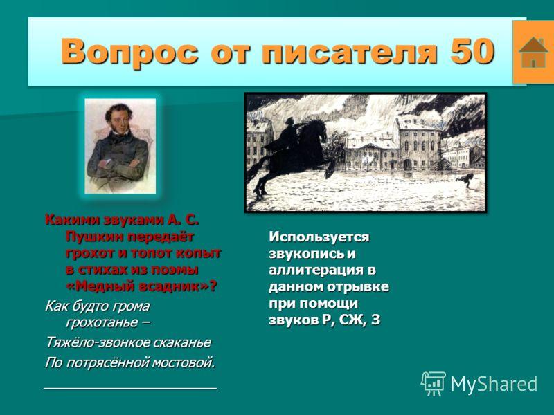 Вопрос от писателя 50 Какими звуками А. С. Пушкин передаёт грохот и топот копыт в стихах из поэмы «Медный всадник»? Как будто грома грохотанье – Тяжёло-звонкое скаканье По потрясённой мостовой. _______________________ Используется звукопись и аллитер
