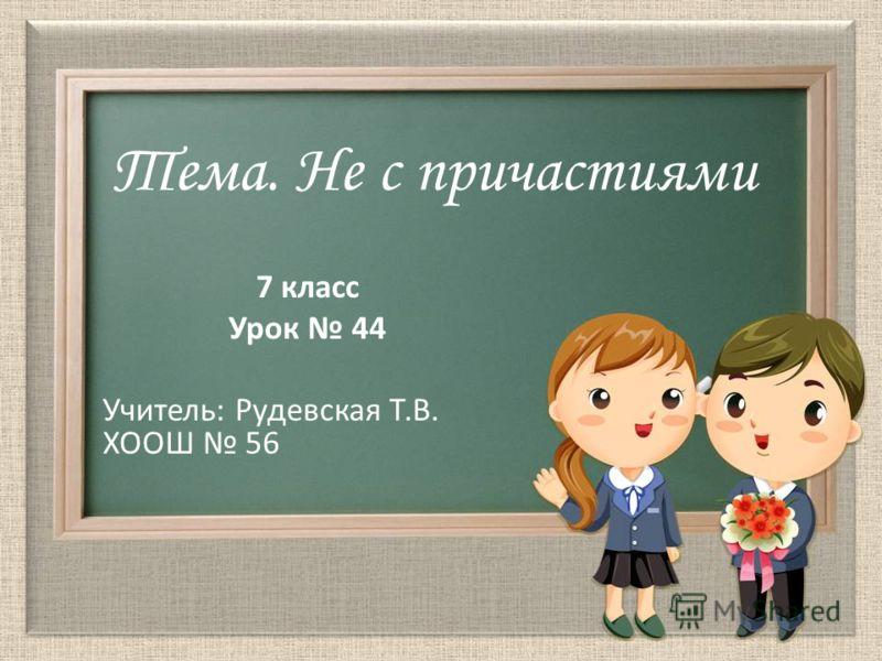 Тема. Не с причастиями 7 класс Урок 44 Учитель: Рудевская Т.В. ХООШ 56