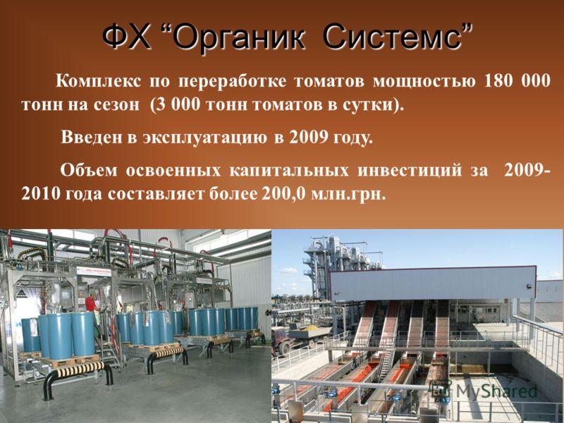 ФХ Органик Системс Комплекс по переработке томатов мощностью 180 000 тонн на сезон (3 000 тонн томатов в сутки). Введен в эксплуатацию в 2009 году. Объем освоенных капитальных инвестиций за 2009- 2010 года составляет более 200,0 млн.грн.