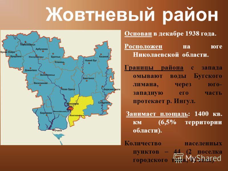 Основан в декабре 1938 года. Росположен на юге Николаевской области. Границы района с запада омывают воды Бугского лимана, через юго- западную его часть протекает р. Ингул. Занимает площадь: 1400 кв. км (6,5% территории области). Количество населенны