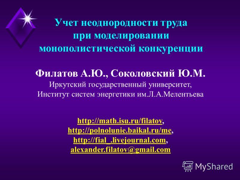 Учет неоднородности труда при моделировании монополистической конкуренции http://math.isu.ru/filatovhttp://math.isu.ru/filatov, http://polnolunie.baikal.ru/mehttp://polnolunie.baikal.ru/me, http://fial_.livejournal.comhttp://fial_.livejournal.com, al