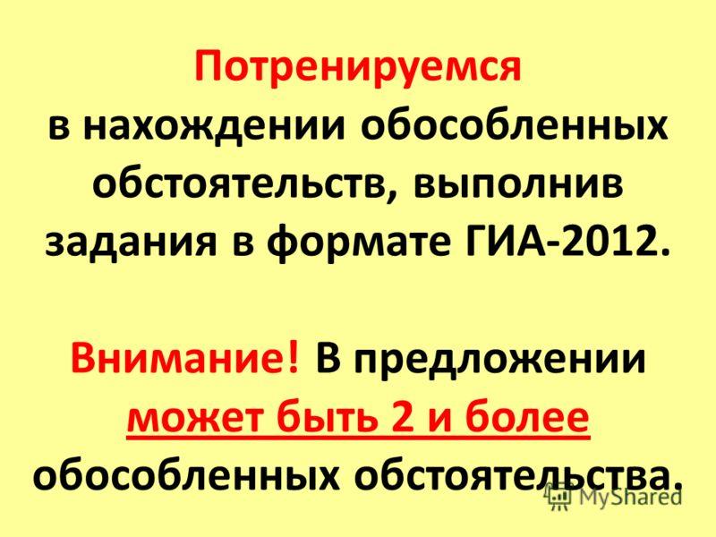 Потренируемся в нахождении обособленных обстоятельств, выполнив задания в формате ГИА-2012. Внимание! В предложении может быть 2 и более обособленных обстоятельства.
