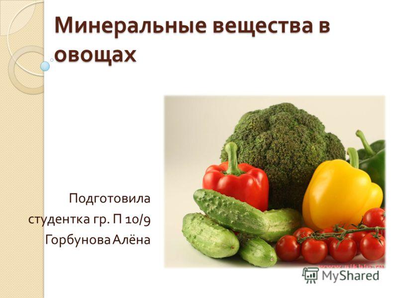 Минеральные вещества в овощах Подготовила студентка гр. П 10/9 Горбунова Алёна