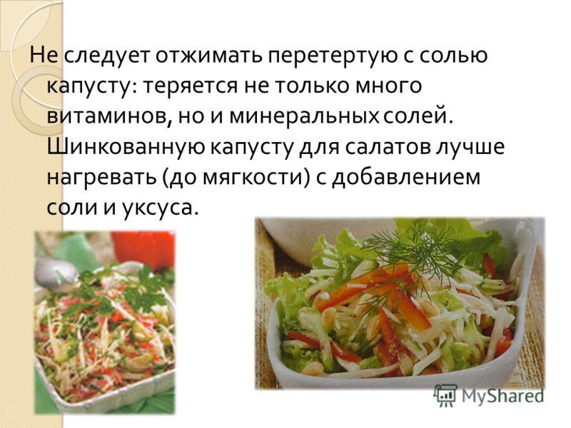 Не следует отжимать перетертую с солью капусту : теряется не только много витаминов, но и минеральных солей. Шинкованную капусту для салатов лучше нагревать ( до мягкости ) с добавлением соли и уксуса.