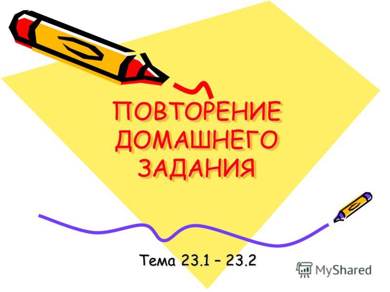 ПОВТОРЕНИЕ ДОМАШНЕГО ЗАДАНИЯ Тема 23.1 – 23.2