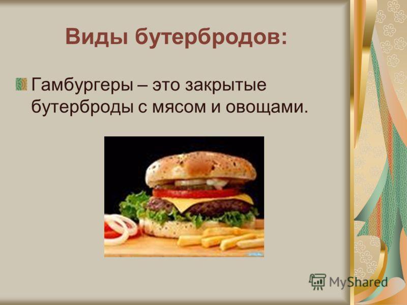 Виды бутербродов: Гамбургеры – это закрытые бутерброды с мясом и овощами.