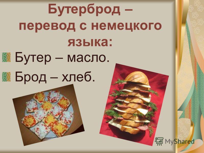 Бутерброд – перевод с немецкого языка: Бутер – масло. Брод – хлеб.
