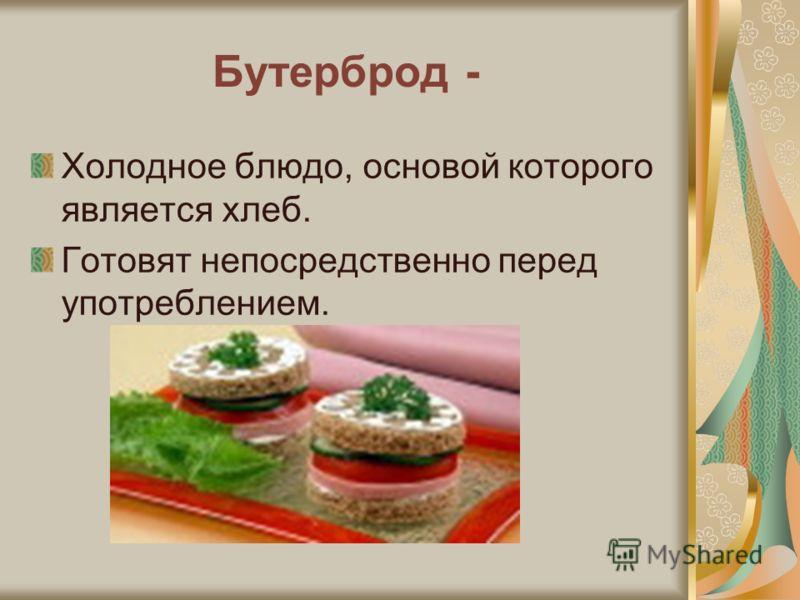 Бутерброд - Холодное блюдо, основой которого является хлеб. Готовят непосредственно перед употреблением.