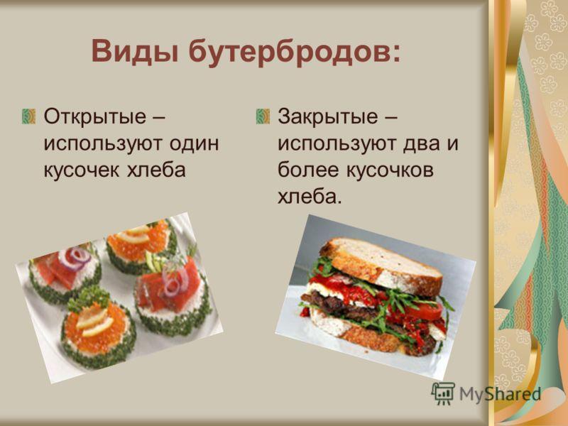 Виды бутербродов: Открытые – используют один кусочек хлеба Закрытые – используют два и более кусочков хлеба.