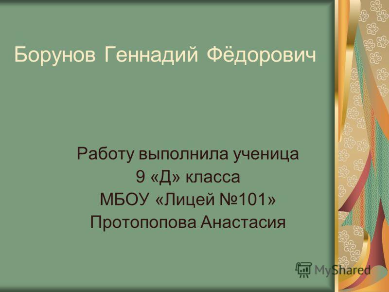 Борунов Геннадий Фёдорович Работу выполнила ученица 9 «Д» класса МБОУ «Лицей 101» Протопопова Анастасия