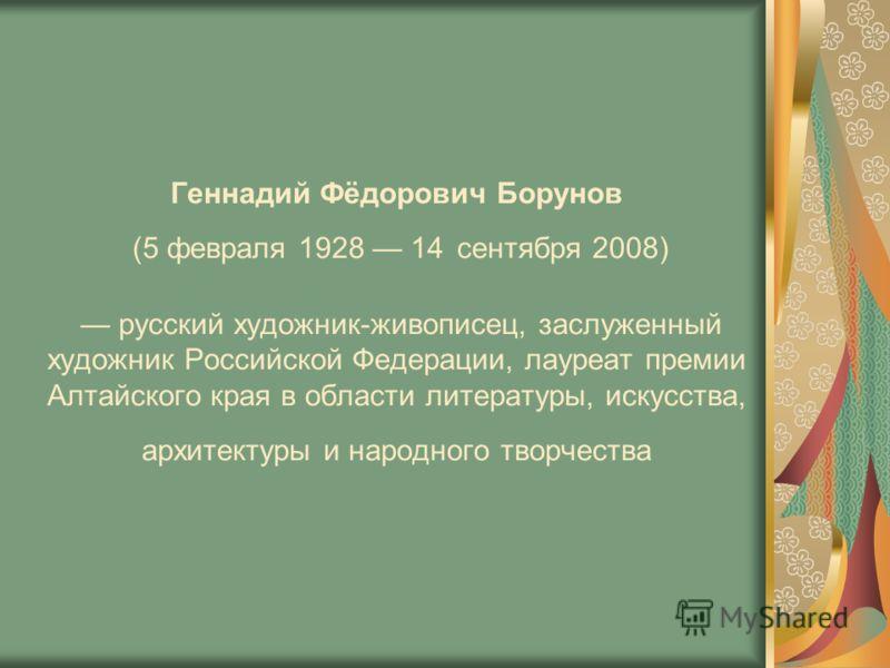 Геннадий Фёдорович Борунов (5 февраля 1928 14 сентября 2008) русский художник-живописец, заслуженный художник Российской Федерации, лауреат премии Алтайского края в области литературы, искусства, архитектуры и народного творчества