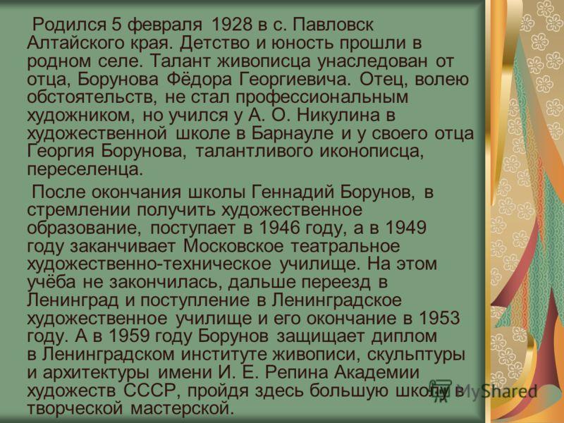 Родился 5 февраля 1928 в с. Павловск Алтайского края. Детство и юность прошли в родном селе. Талант живописца унаследован от отца, Борунова Фёдора Георгиевича. Отец, волею обстоятельств, не стал профессиональным художником, но учился у А. О. Никулина
