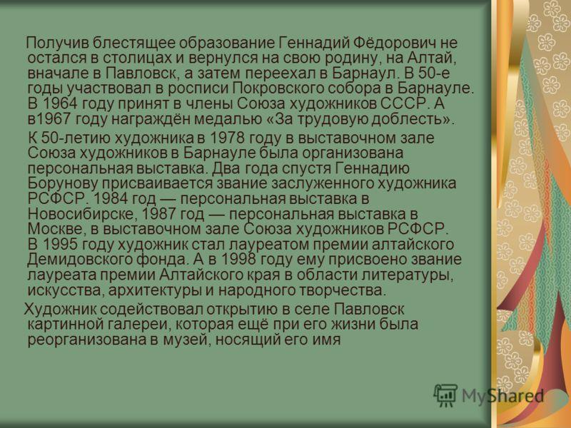 Получив блестящее образование Геннадий Фёдорович не остался в столицах и вернулся на свою родину, на Алтай, вначале в Павловск, а затем переехал в Барнаул. В 50-е годы участвовал в росписи Покровского собора в Барнауле. В 1964 году принят в члены Сою