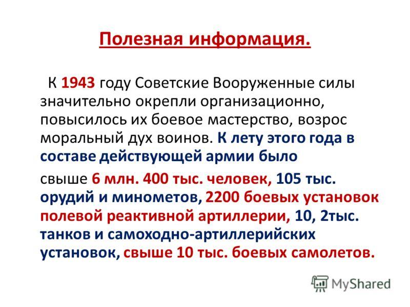 Полезная информация. К 1943 году Советские Вооруженные силы значительно окрепли организационно, повысилось их боевое мастерство, возрос моральный дух воинов. К лету этого года в составе действующей армии было свыше 6 млн. 400 тыс. человек, 105 тыс. о