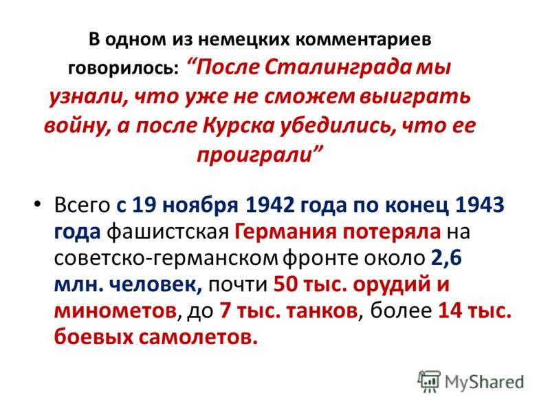 В одном из немецких комментариев говорилось: После Сталинграда мы узнали, что уже не сможем выиграть войну, а после Курска убедились, что ее проиграли Всего с 19 ноября 1942 года по конец 1943 года фашистская Германия потеряла на советско-германском