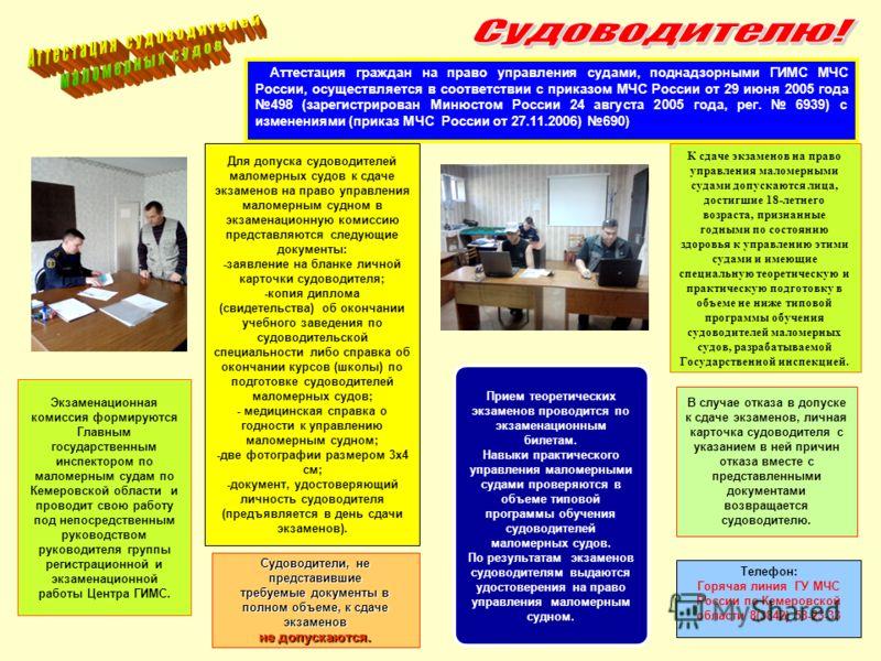 Экзаменационная комиссия формируются Главным государственным инспектором по маломерным судам по Кемеровской области и проводит свою работу под непосредственным руководством руководителя группы регистрационной и экзаменационной работы Центра ГИМС. Для