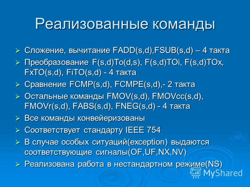 Реализованные команды Сложение, вычитание FADD(s,d),FSUB(s,d) – 4 такта Сложение, вычитание FADD(s,d),FSUB(s,d) – 4 такта Преобразование F(s,d)To(d,s), F(s,d)TOi, F(s,d)TOx, FxTO(s,d), FiTO(s,d) - 4 такта Преобразование F(s,d)To(d,s), F(s,d)TOi, F(s,