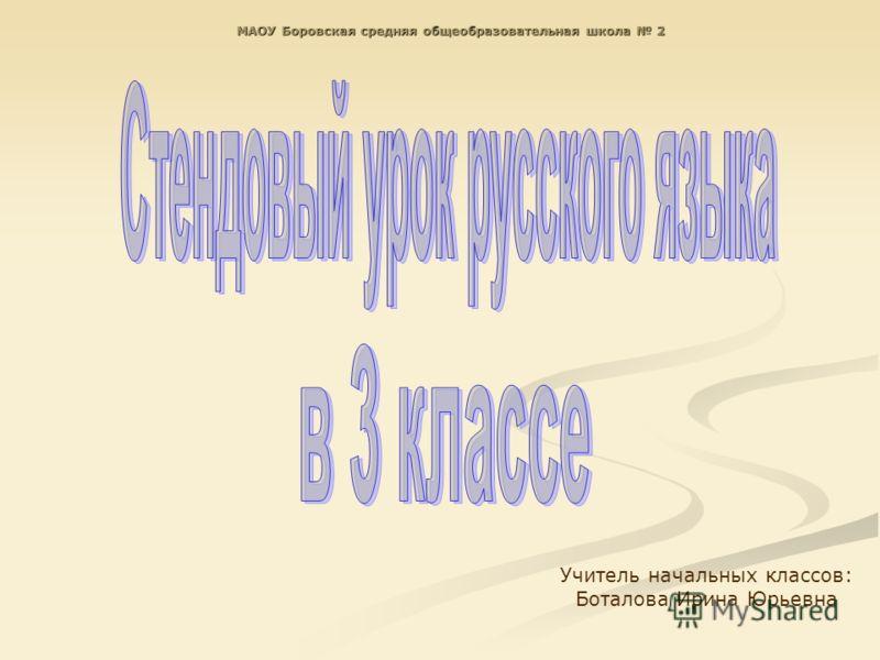 МАОУ Боровская средняя общеобразовательная школа 2 Учитель начальных классов: Боталова Ирина Юрьевна