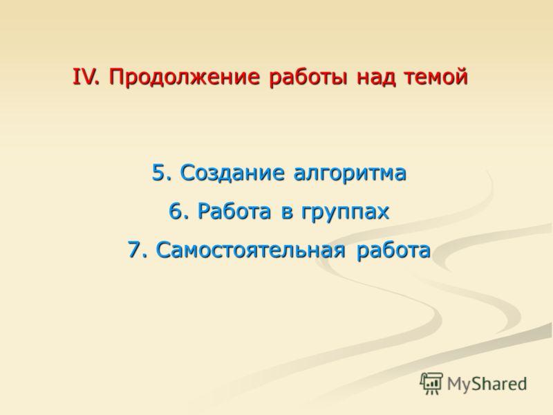 IV. Продолжение работы над темой 5. Создание алгоритма 6. Работа в группах 7. Самостоятельная работа