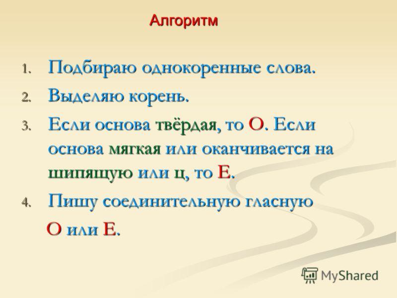 Алгоритм 1. Подбираю однокоренные слова. 2. Выделяю корень. 3. Если основа твёрдая, то О. Если основа мягкая или оканчивается на шипящую или ц, то Е. 4. Пишу соединительную гласную О или Е. О или Е.